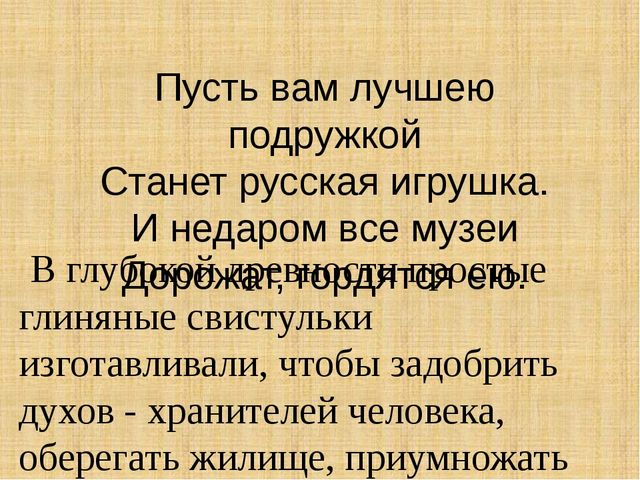 Пусть вам лучшею подружкой Станет русская игрушка. И недаром все музеи Дорожа...