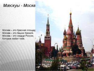 Мæскуы - Москва Москва – это Красная площадь. Москва – это башни Кремля. Моск