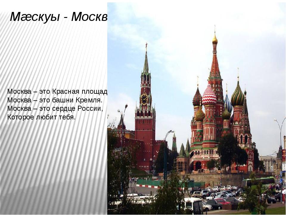 Мæскуы - Москва Москва – это Красная площадь. Москва – это башни Кремля. Моск...