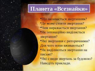 Планета «Всезнайки» Що називається звертанням? Де може стояти звертання? Чим