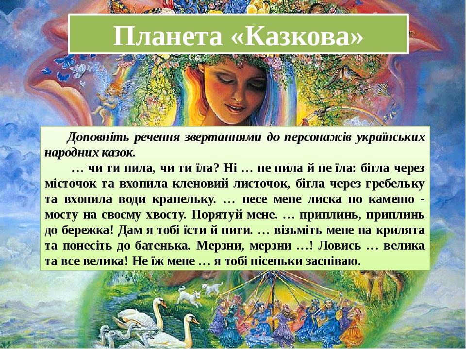 Планета «Казкова» Доповніть речення звертаннями до персонажів українських на...