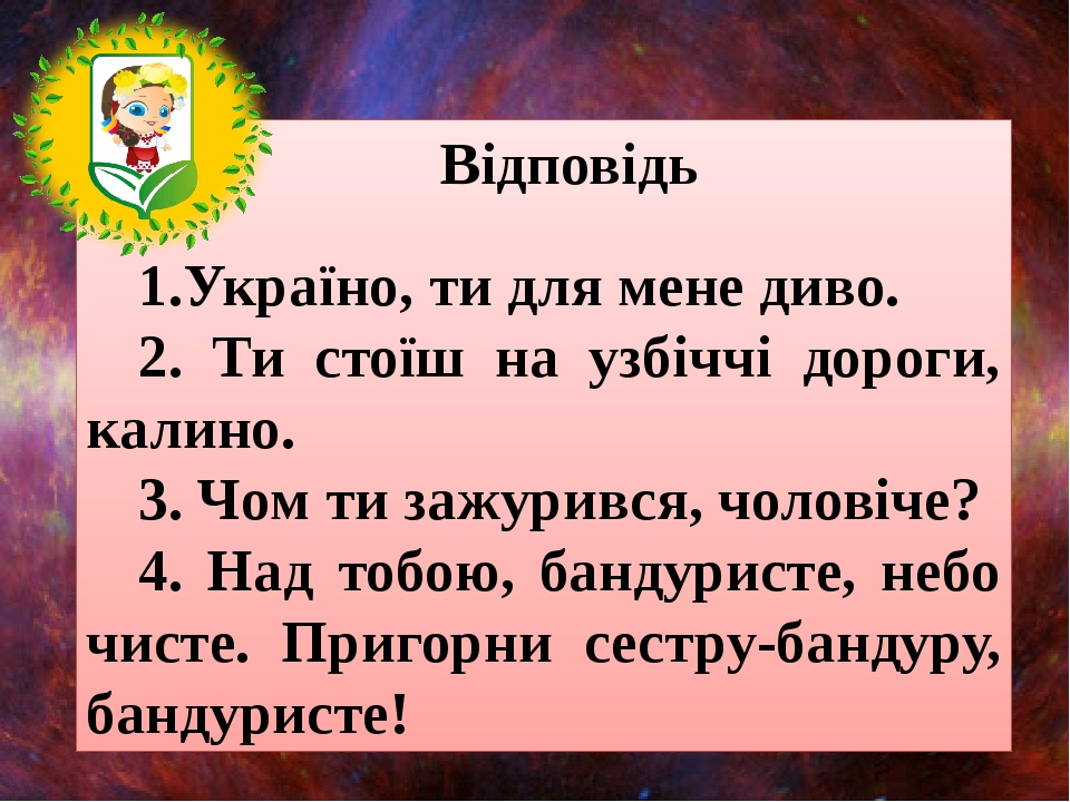Відповідь 1.Україно, ти для мене диво. 2. Ти стоїш на узбіччі дороги, калино...