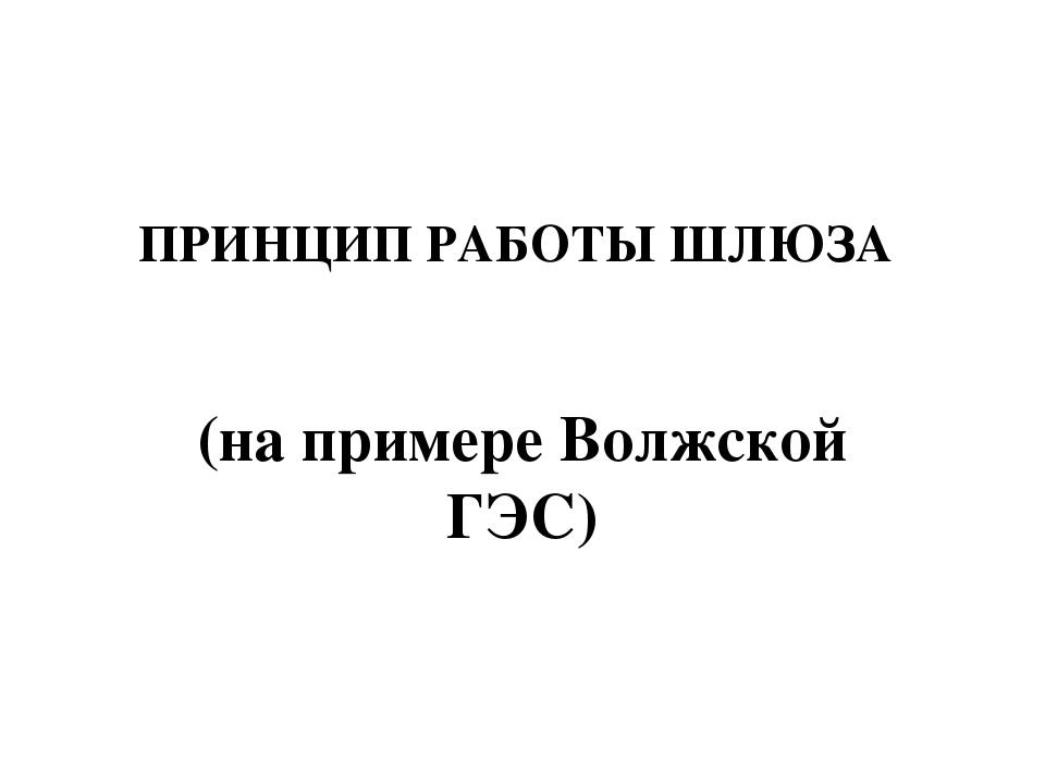 ПРИНЦИП РАБОТЫ ШЛЮЗА (на примере Волжской ГЭС)