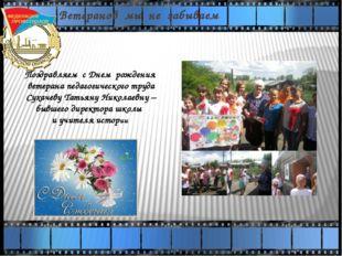 Ветеранов мы не забываем Поздравляем с Днем рождения ветерана педагогического