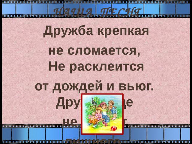 НАША ПЕСНЯ Дружба крепкая не сломается, Не расклеится от дождей и вьюг. Дру...