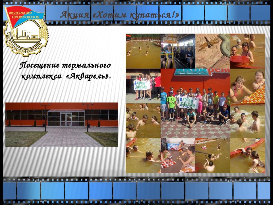 Акция «Хотим купаться!» Посещение термального комплекса «Акварель».