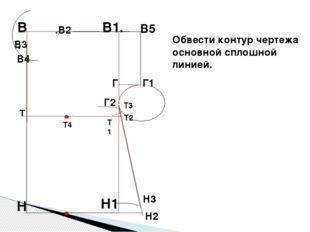 Н2 Обвести контур чертежа основной сплошной линией. В. В1. Н1 .В2 В4 Г В5 Г1