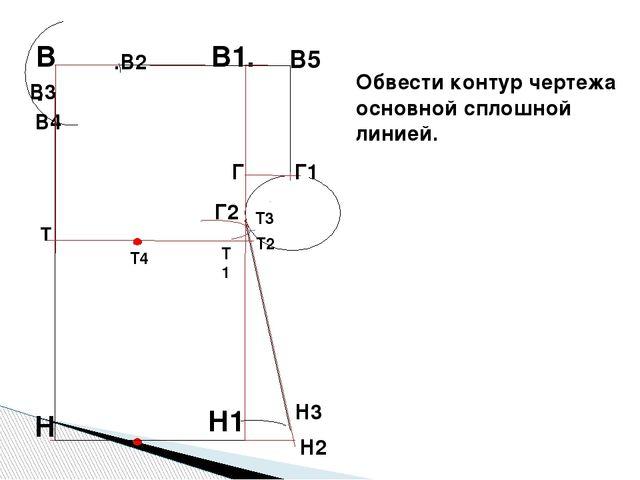 Н2 Обвести контур чертежа основной сплошной линией. В. В1. Н1 .В2 В4 Г В5 Г1...