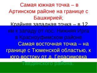 Самая южная точка – в Артинском районе на границе с Башкирией; Крайняя запад
