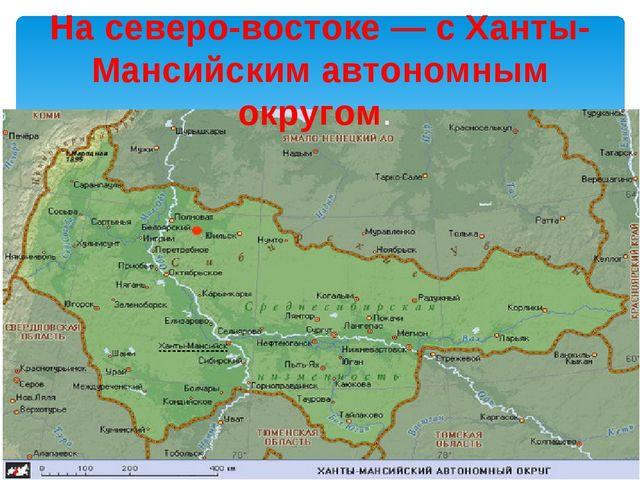 На северо-востоке — с Ханты-Мансийским автономным округом.