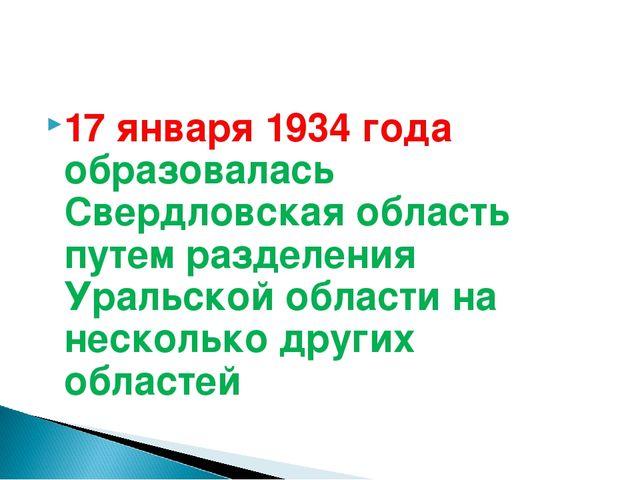 17 января 1934 года образовалась Свердловская область путем разделения Уральс...