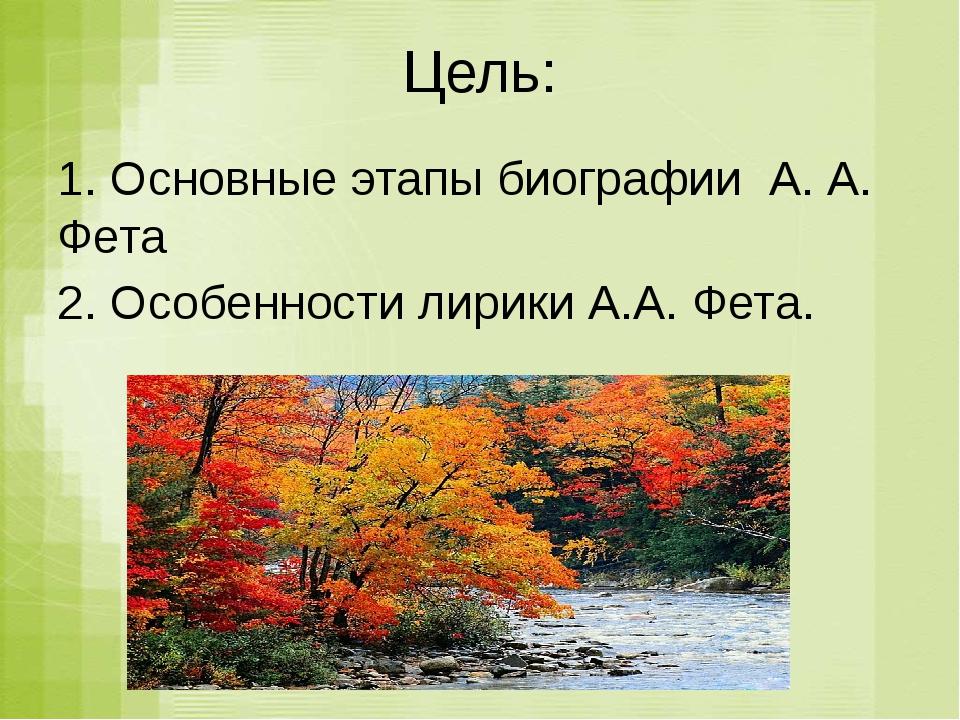 Цель: 1. Основные этапы биографии А. А. Фета 2. Особенности лирики А.А. Фета.
