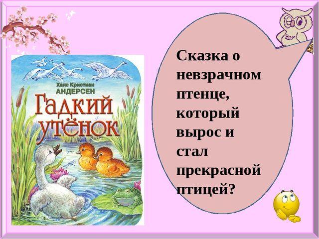Сказка о невзрачном птенце, который вырос и стал прекрасной птицей?