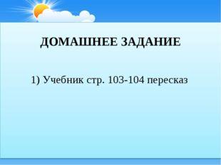 ДОМАШНЕЕ ЗАДАНИЕ 1) Учебник стр. 103-104 пересказ
