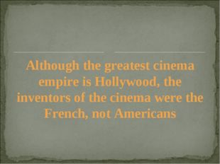 Although the greatest cinema empire is Hollywood, the inventors of the cinema