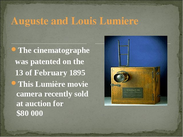 Auguste and Louis Lumiere The cinematographe was patented on the 13 of Februa...