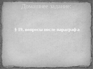 § 19, вопросы после параграфа Домашнее задание: