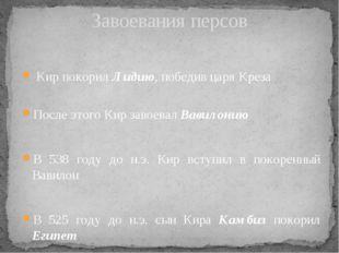 Кир покорил Лидию, победив царя Креза После этого Кир завоевал Вавилонию В 5
