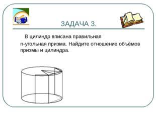 ЗАДАЧА 3. В цилиндр вписана правильная n-угольная призма. Найдите отношение о