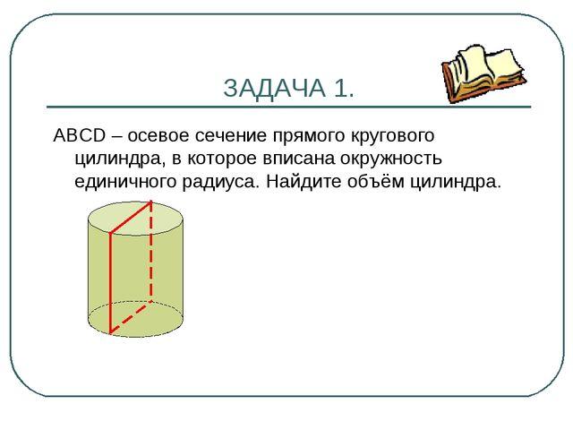 ЗАДАЧА 1. АВСD – осевое сечение прямого кругового цилиндра, в которое вписана...