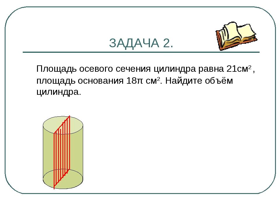 ЗАДАЧА 2. Площадь осевого сечения цилиндра равна 21см2 , площадь основания 18...