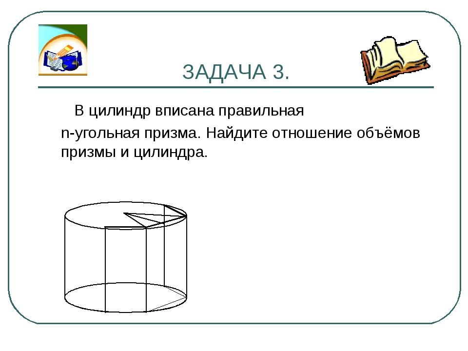 ЗАДАЧА 3. В цилиндр вписана правильная n-угольная призма. Найдите отношение о...