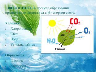 ФОТОСИНТЕЗ- процесс образования органических веществ за счёт энергии света.