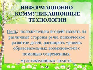 ИНФОРМАЦИОННО-КОММУНИКАЦИОННЫЕ ТЕХНОЛОГИИ Цель: положительно воздействовать н