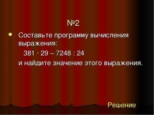 №2 Составьте программу вычисления выражения: 381 ∙ 29 – 7248 : 24 и найди