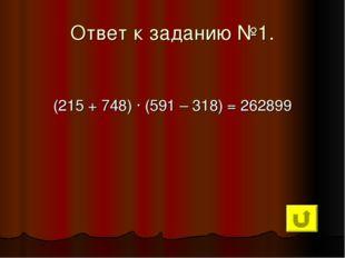 Ответ к заданию №1. (215 + 748) ∙ (591 – 318) = 262899