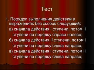 Тест 1. Порядок выполнения действий в выражениях без скобок следующий: а) сна