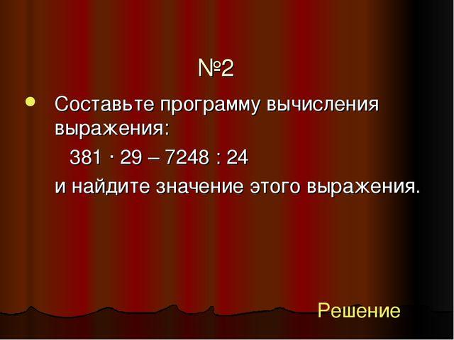 №2 Составьте программу вычисления выражения: 381 ∙ 29 – 7248 : 24 и найди...