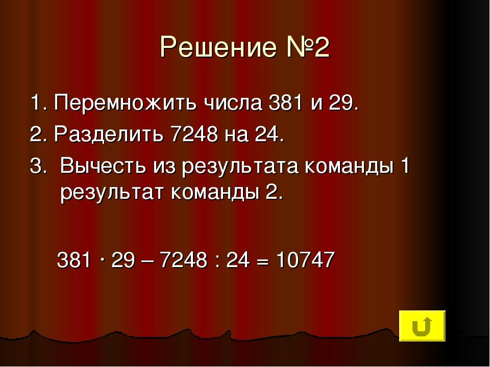 Решение №2 1. Перемножить числа 381 и 29. 2. Разделить 7248 на 24. 3. Вычесть...