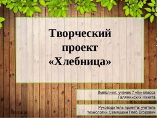 Творческий проект «Хлебница» Выполнил: ученик 7 «Б» класса Галяминских Никит