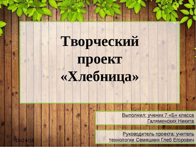Творческий проект «Хлебница» Выполнил: ученик 7 «Б» класса Галяминских Никит...