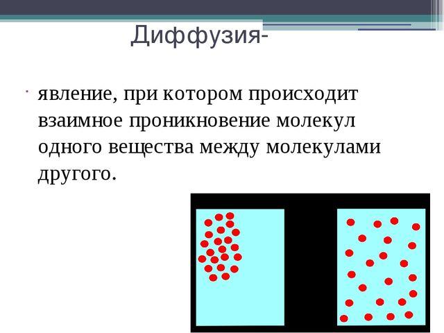 Диффузия- явление, при котором происходит взаимное проникновение молекул одно...