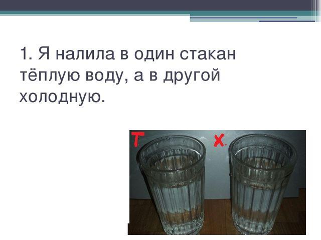 1. Я налила в один стакан тёплую воду, а в другой холодную.