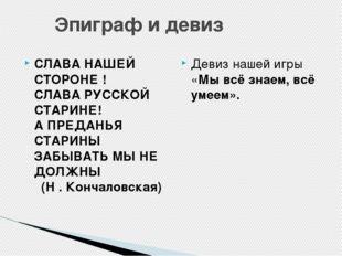 Эпиграф и девиз СЛАВА НАШЕЙ СТОРОНЕ ! СЛАВА РУССКОЙ СТАРИНЕ! А ПРЕДАНЬЯ СТА