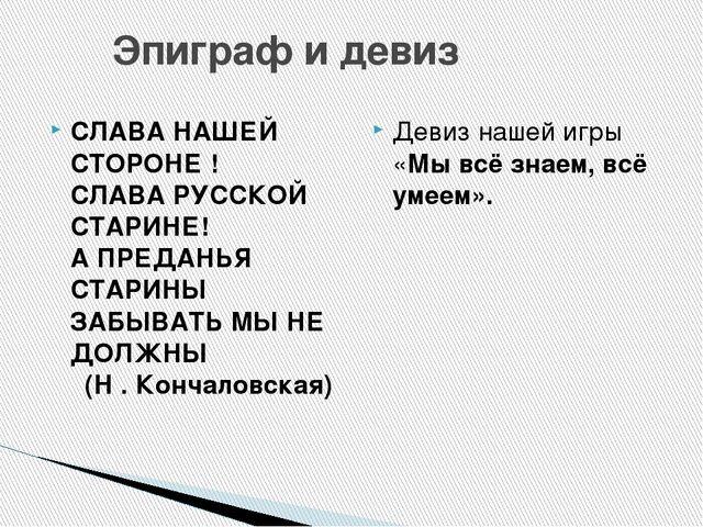 Эпиграф и девиз СЛАВА НАШЕЙ СТОРОНЕ ! СЛАВА РУССКОЙ СТАРИНЕ! А ПРЕДАНЬЯ СТА...