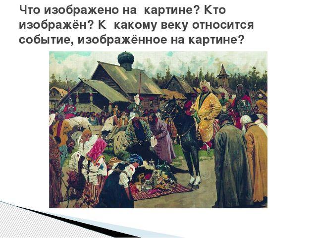 Что изображено на картине? Кто изображён? К какому веку относится событие, из...