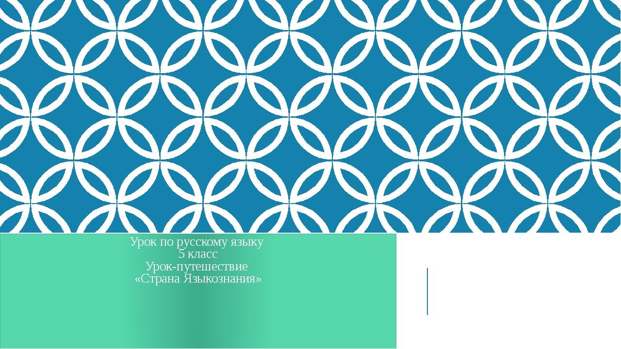 Урок по русскому языку 5 класс Урок-путешествие «Страна Языкознания»
