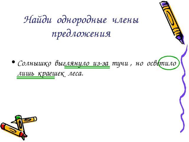 Найди однородные члены предложения Солнышко выглянуло из-за тучи , но осветил...