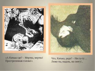 «А Катька где? – Мертва, мертва! Простреленная голова!» Что, Катька, рада? –