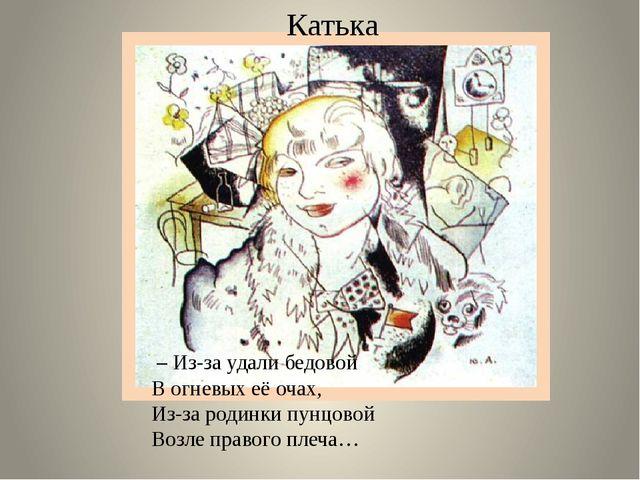 Катька – Из-за удали бедовой В огневых её очах, Из-за родинки пунцовой Возле...