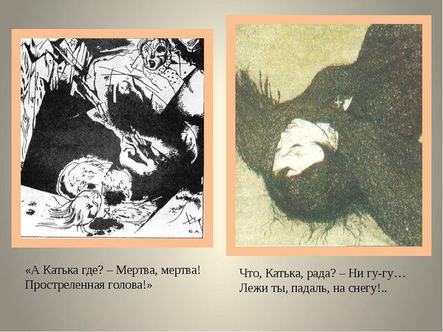 «А Катька где? – Мертва, мертва! Простреленная голова!» Что, Катька, рада? –...