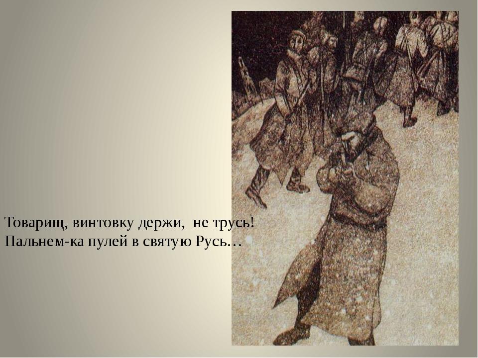 Товарищ, винтовку держи, не трусь! Пальнем-ка пулей в святую Русь…