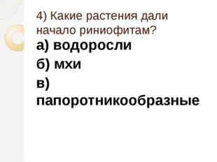 4) Какие растения дали начало риниофитам? а) водоросли б) мхи в) папоротникоо