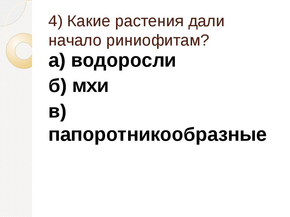 4) Какие растения дали начало риниофитам? а) водоросли б) мхи в) папоротникоо...