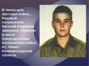 В Чечне шла жестокая война... Рядовой пограничник Евгений Родионов завершал о