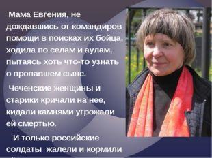 Мама Евгения, не дождавшись от командиров помощи в поисках их бойца, ходила